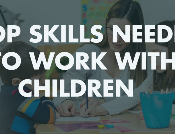 Top Skills Needed to Work With Children